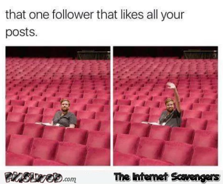 That one follower that likes all your posts funny meme @PMSLweb.com