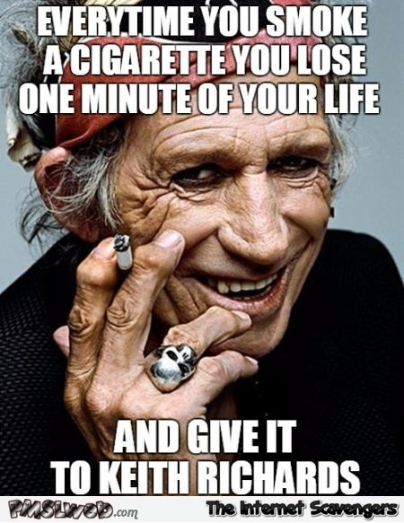 Every time you smoke a cigarette funny Keith Richards meme @PMSLweb.com