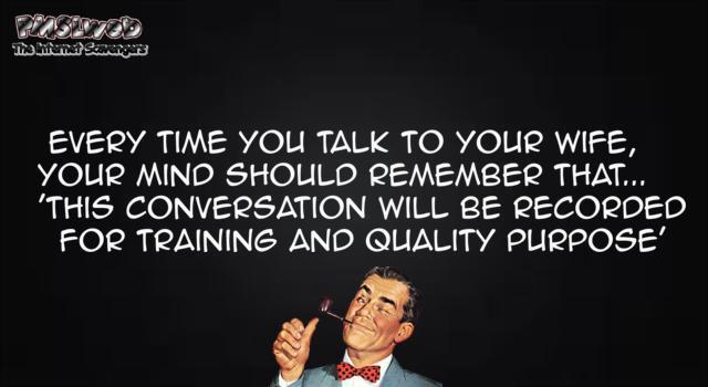 Every time you talk to your wife funny quote @PMSLweb.com