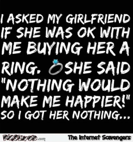 I asked my girlfriend if she was ok with me buying her a ring funny quote @PMSLweb.com