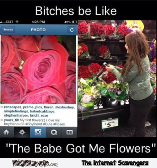 Bitches be like babe got me flowers funny meme @PMSLweb.com