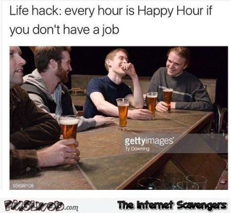 Every hour is happy hour if you don't have a job funny meme @PMSLweb.com