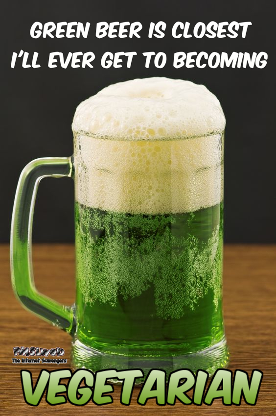 Green beer is the closest I'll ever get to becoming vegetarian funny meme @PMSLweb.com