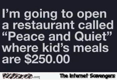 I'm going to open a restaurant called piece and quiet funny quote @PMSLweb.com