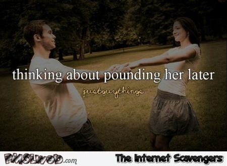 Thinking about pounding her later just guy things humor - LMAO picture collection @PMSLweb.com