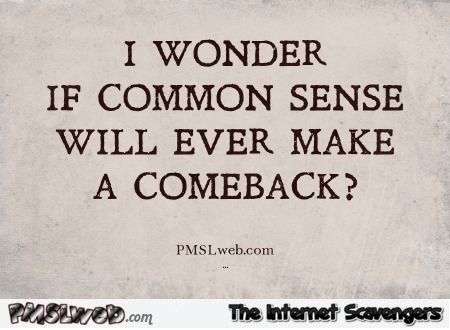 I wonder if common sense will ever make a comeback sarcastic humor @PMSLweb.com