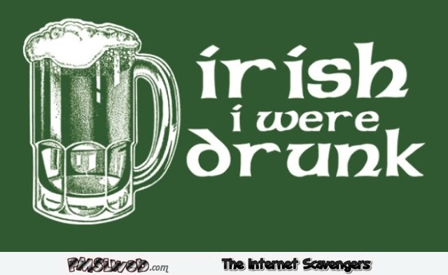 Irish I were drunk humor @PMSLweb.com