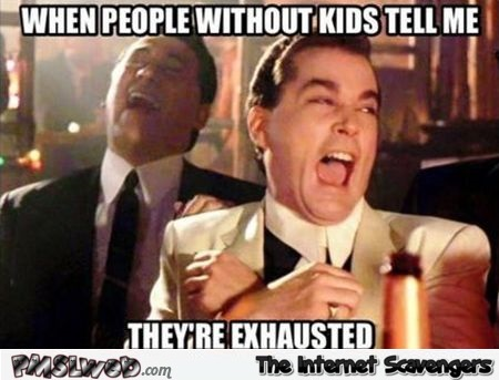 When people without kids tell me they're exhausted funny meme @PMSLweb.com