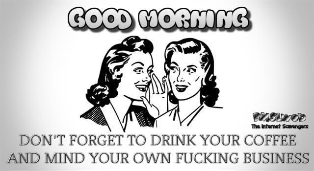 Good morning don't forget to mind your own business sarcastic humor @PMSLweb.com