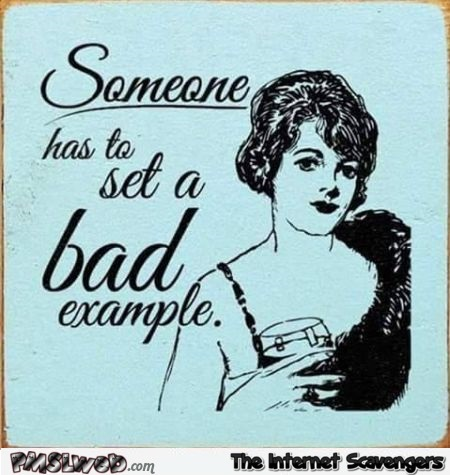 Someone has to set a bad example funny quote @PMSLweb.com