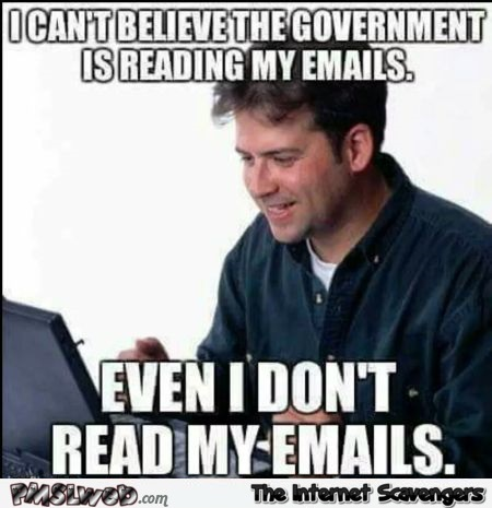 I can't believe the government is reading my emails funny meme - Sarcastic  Sunday laughter @PMSLweb.com