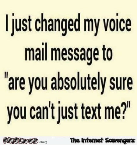 I just changed my voice mail sarcastic humor @PMSLweb.com
