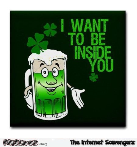 I want to be inside you St Patricks day humor @PMSLweb.com