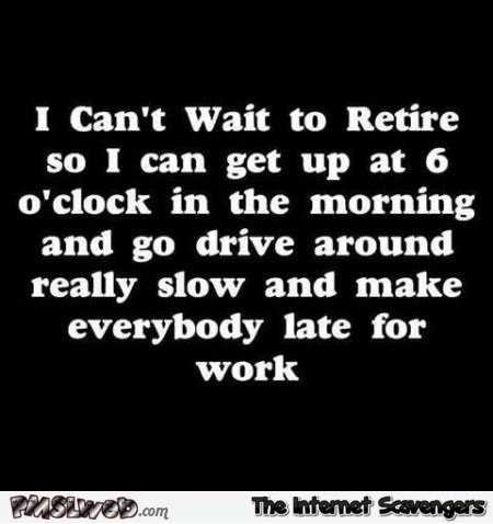I can't wait to retire funny sarcastic quote @PMSLweb.com