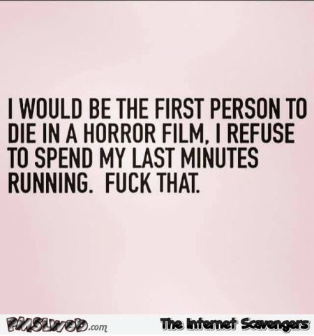 I would be the first person to die in a horror film funny quote @PMSLweb.com