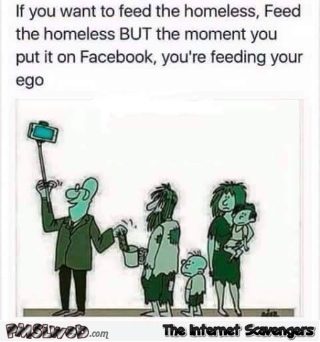 Feed the homeless not your ego sarcastic meme @PMSLweb.com