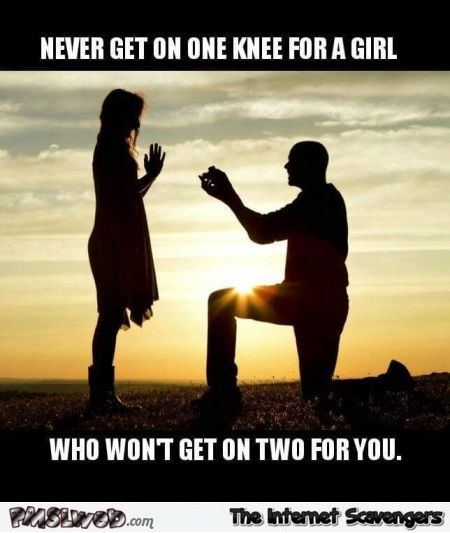 Never get on one knee for a girl adult humor @PMSLweb.com