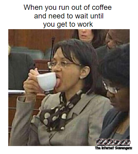When you run out of coffee and need to wait funny meme @PMSLweb.com