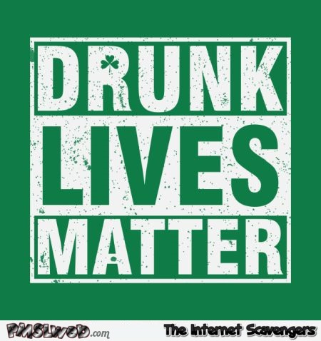 Drunk lives matter Irish humor @PMSLweb.com