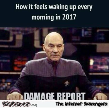 How it feels likes waking up every morning in 2017 funny meme @PMSLweb.com