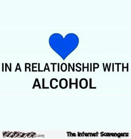 In a relationship with alcohol humor @PMSLweb.com