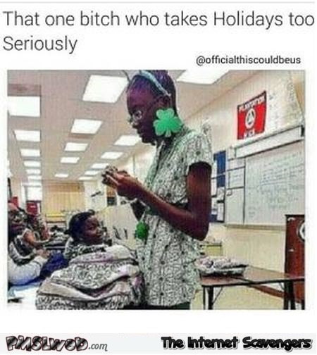That one bitch who takes holidays too seriously funny meme @PMSLweb.com