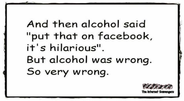 Alcohol said to put this on Facebook funny sarcastic quote @PMSLweb.com