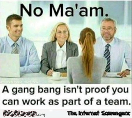 Gang bang isn't proof that you can work as part of a team adult meme @PMSLweb.com