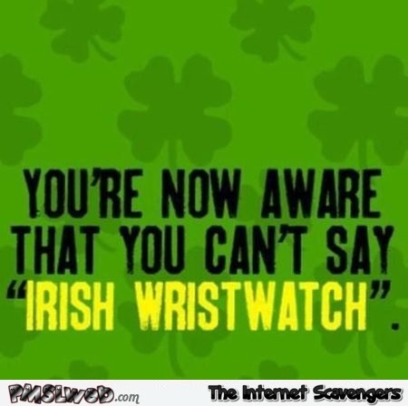 You can't say Irish wristwatch funny meme @PMSLweb.com