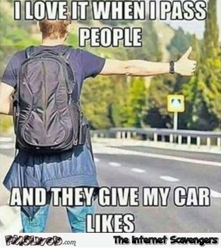 I love when people give my car likes funny meme @PMSLweb.com