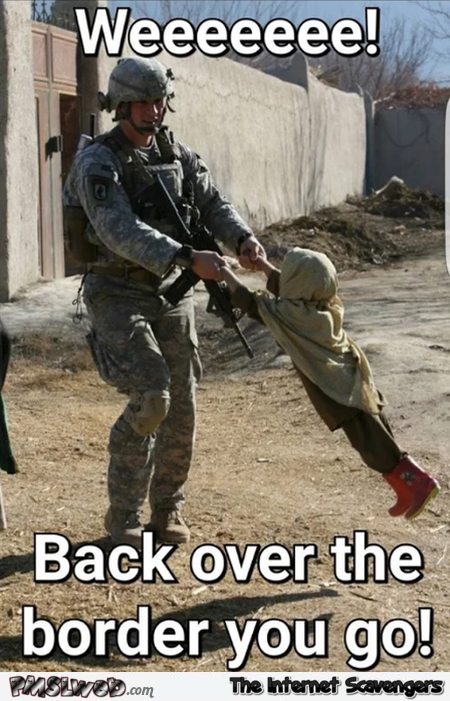 Back over the border you go funny military meme @PMSLweb.com