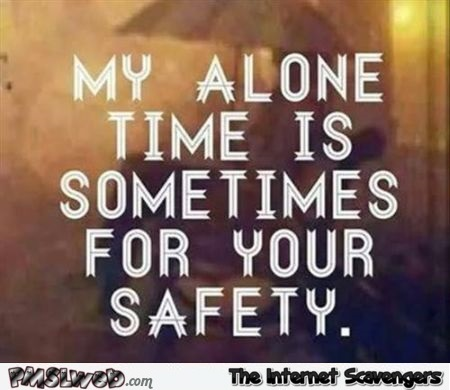 My alone time is for your safety funny quote @PMSLweb.com
