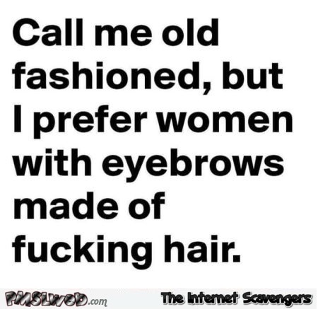 I prefer women with eyebrows made of hair sarcastic humor @PMSLweb.com