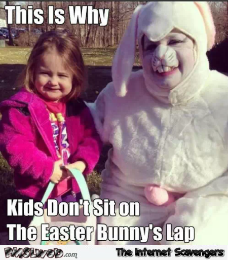 Why kids don't sit on the Easter bunny's lap funny meme @PMSLweb.com