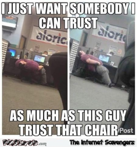 I want somebody I can trust as much as this chair funny meme @PMSLweb.com