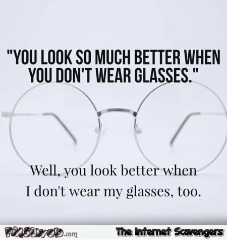 You look so much better when you don't wear glasses sarcastic humor @PMSLweb.com
