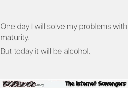 One day I will solve my problems with maturity funny sarcastic quote @PMSLweb.com