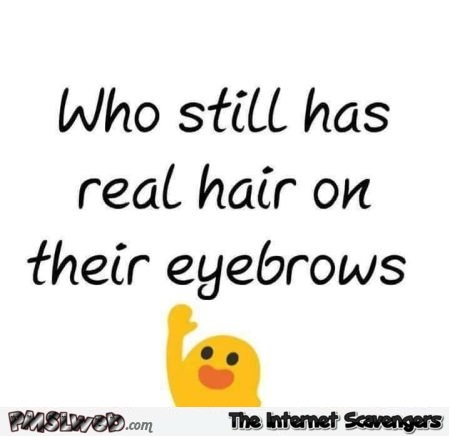 Who still has real hairs on their eyebrows humor @PMSLweb.com