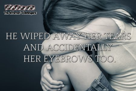 He wiped away her tears sarcastic humor @PMSLweb.com