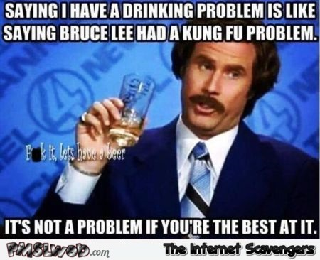 Saying I have a drinking problem is like saying Bruce Lee had a kung fu problem funny meme @PMSLweb.com