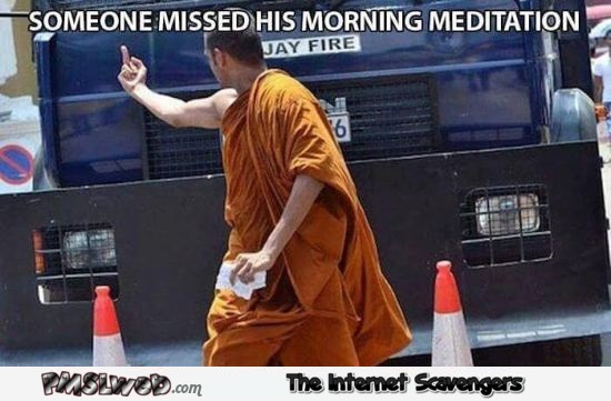 Someone missed his morning meditation funny meme @PMSLweb.com