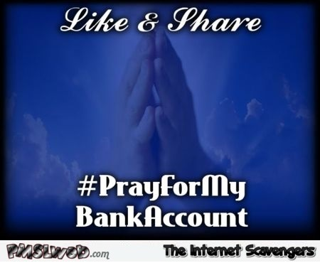 Pray for my bank account funny meme @PMSLweb.com