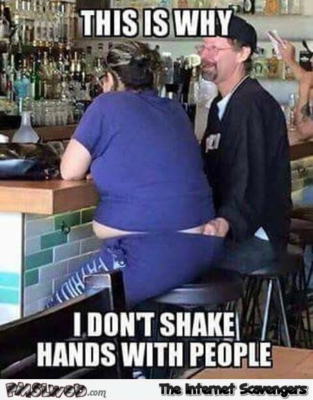 This is why I don't shake hands with people funny adult meme @PMSLweb.com