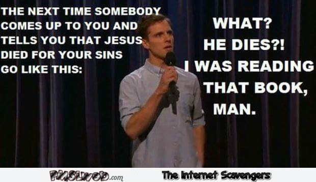 Next time that someone tells you that Jesus died for your sins humor