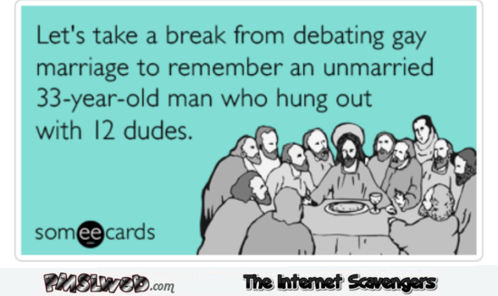 Jesus was an unmarried man who hung out with 12 dudes sarcastic ecard @PMSLweb.com