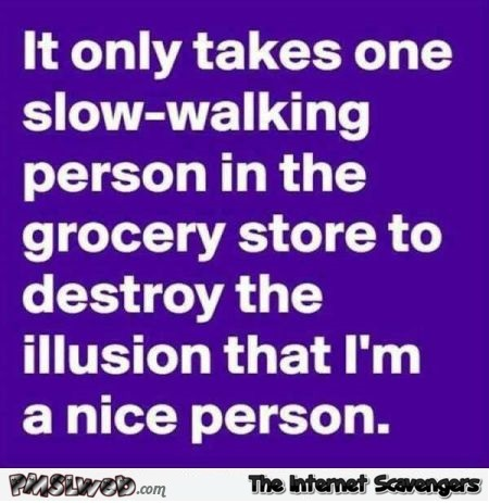 It only takes one slow walking person in the grocery store funny quote @PMSLweb.com