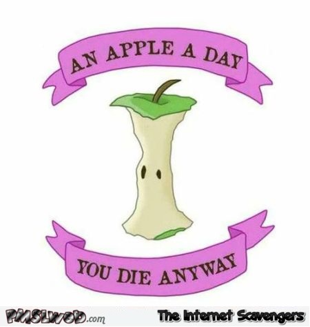 An apple a day you die anyway sarcastic humor @PMSLweb.com