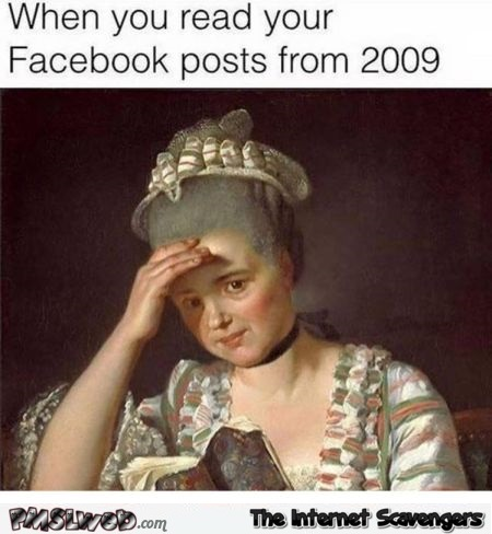 When you look back at your old Facebook posts funny meme @PMSLweb.com