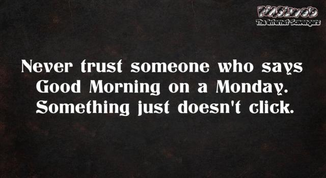 Never trust someone who says good morning on Monday sarcastic humor @PMSLweb.com