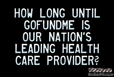How long until GoFundMe is the nation's leading health care provider funny quote @PMSLweb.com